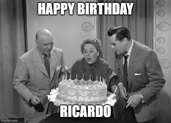 happy birthday ricardo |  HAPPY BIRTHDAY; RICARDO | image tagged in happy birthday,spanish,i love lucy,ricardo | made w/ Imgflip meme maker
