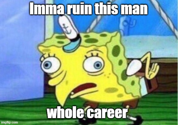 Mocking Spongebob Meme | Imma ruin this man whole career | image tagged in memes,mocking spongebob | made w/ Imgflip meme maker