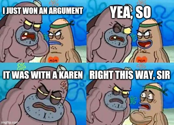 How Tough Are You |  YEA, SO; I JUST WON AN ARGUMENT; IT WAS WITH A KAREN; RIGHT THIS WAY, SIR | image tagged in memes,how tough are you | made w/ Imgflip meme maker