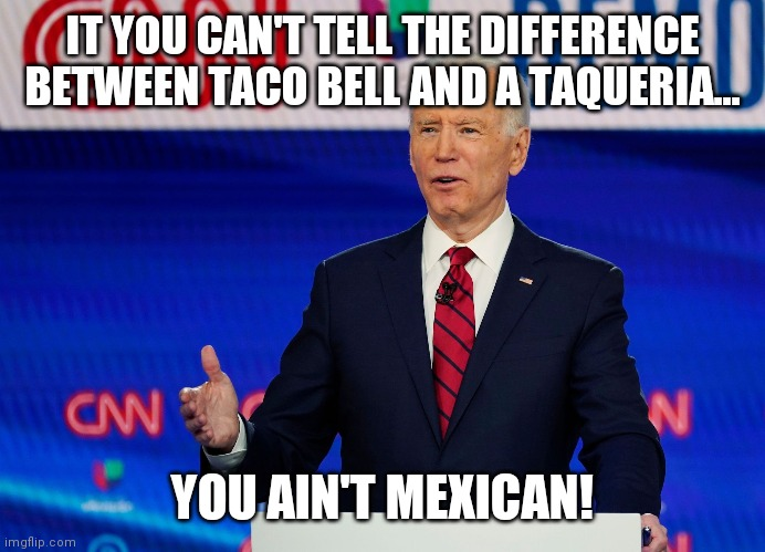 Jose Biden |  IT YOU CAN'T TELL THE DIFFERENCE BETWEEN TACO BELL AND A TAQUERIA... YOU AIN'T MEXICAN! | image tagged in comedy,politics,joe biden | made w/ Imgflip meme maker