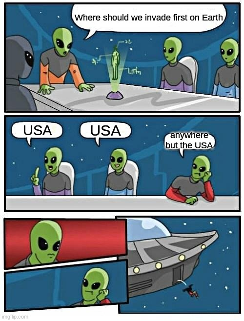 Alien Meeting Suggestion Meme |  Where should we invade first on Earth; USA; USA; anywhere but the USA | image tagged in memes,alien meeting suggestion | made w/ Imgflip meme maker