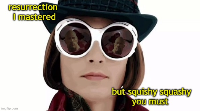resurrection  I mastered; but squishy squashy you must | image tagged in willy wonka,annasophia robb,jesus,dwayne johnson | made w/ Imgflip meme maker