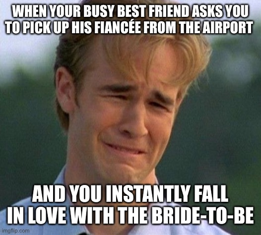 1990s First World Problems |  WHEN YOUR BUSY BEST FRIEND ASKS YOU TO PICK UP HIS FIANCÉE FROM THE AIRPORT; AND YOU INSTANTLY FALL IN LOVE WITH THE BRIDE-TO-BE | image tagged in memes,1990s first world problems | made w/ Imgflip meme maker