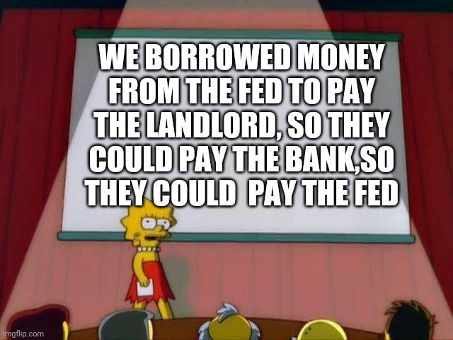 Politics |  WE BORROWED MONEY FROM THE FED TO PAY THE LANDLORD, SO THEY COULD PAY THE BANK,SO THEY COULD  PAY THE FED | image tagged in lisa simpson's presentation | made w/ Imgflip meme maker