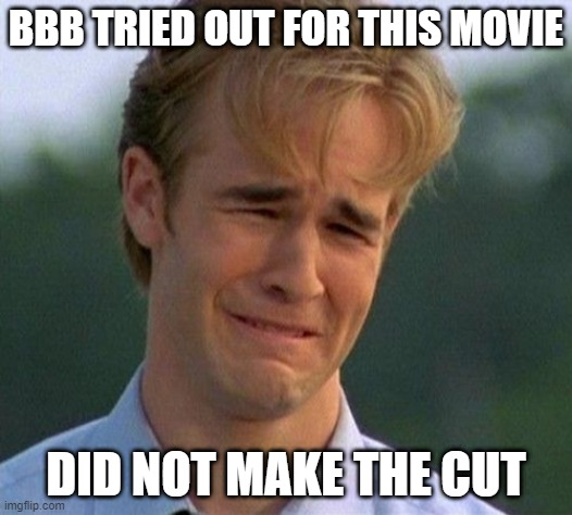 BBB TRIED OUT FOR THIS MOVIE; DID NOT MAKE THE CUT | image tagged in varsity blues | made w/ Imgflip meme maker