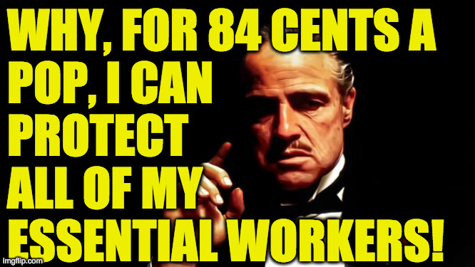 Godfather business | WHY, FOR 84 CENTS A POP, I CAN PROTECT ALL OF MY ESSENTIAL WORKERS! | image tagged in godfather business | made w/ Imgflip meme maker