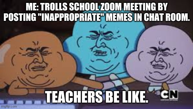 "AMOG Memes |  ME: TROLLS SCHOOL ZOOM MEETING BY POSTING ""INAPPROPRIATE"" MEMES IN CHAT ROOM. TEACHERS BE LIKE. 