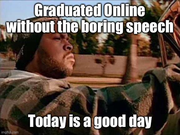 2020 graduate |  Graduated Online without the boring speech; Today is a good day | image tagged in memes,today was a good day,graduation,online,speech | made w/ Imgflip meme maker