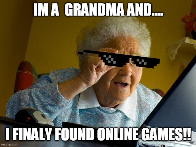 a smart grandma that found online games |  IM A  GRANDMA AND.... I FINALY FOUND ONLINE GAMES!! | image tagged in memes,grandma finds the internet | made w/ Imgflip meme maker