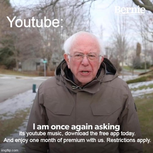 Youtube be like: |  Youtube:; its youtube music, download the free app today. And enjoy one month of premium with us. Restrictions apply. | image tagged in memes,bernie i am once again asking for your support | made w/ Imgflip meme maker