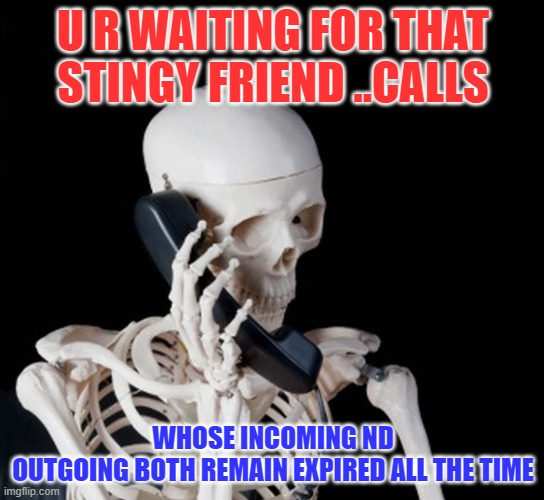 stingy frnd |  U R WAITING FOR THAT STINGY FRIEND ..CALLS; WHOSE INCOMING ND OUTGOING BOTH REMAIN EXPIRED ALL THE TIME | image tagged in skeleton on phone | made w/ Imgflip meme maker