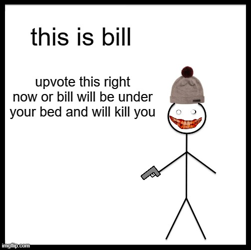 upvote this |  this is bill; upvote this right now or bill will be under your bed and will kill you | image tagged in memes,be like bill | made w/ Imgflip meme maker