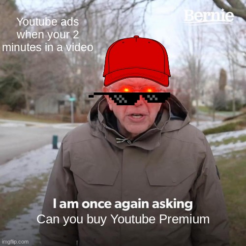 Just Do It! |  Youtube ads when your 2 minutes in a video; Can you buy Youtube Premium | image tagged in memes,bernie i am once again asking for your support | made w/ Imgflip meme maker