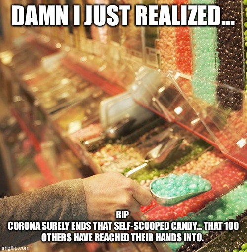 Just realized..., |  DAMN I JUST REALIZED... RIP  CORONA SURELY ENDS THAT SELF-SCOOPED CANDY... THAT 100 OTHERS HAVE REACHED THEIR HANDS INTO. | image tagged in coronavirus,corona virus,funny,funny memes,first world problems | made w/ Imgflip meme maker