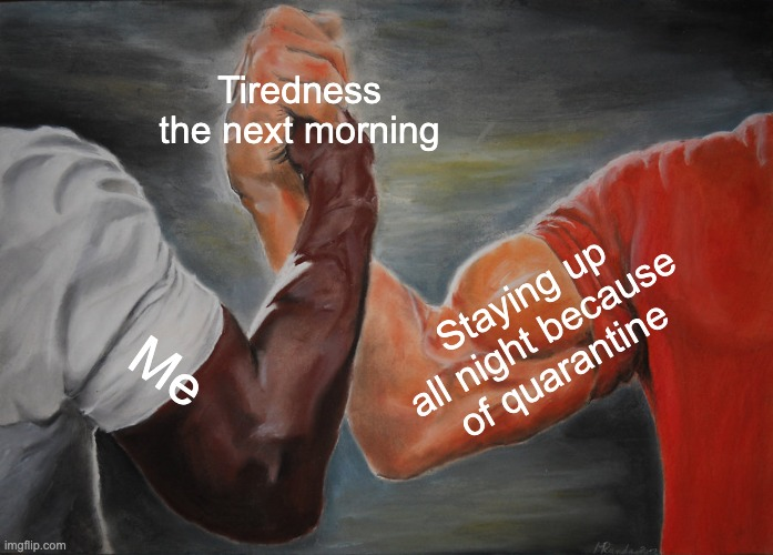 Epic Handshake |  Tiredness the next morning; Staying up all night because of quarantine; Me | image tagged in memes,epic handshake | made w/ Imgflip meme maker