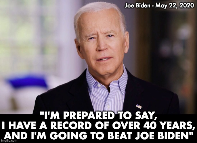 "This is the man who will beat Joe Biden. |  Joe Biden - May 22, 2020; ""I'M PREPARED TO SAY, I HAVE A RECORD OF OVER 40 YEARS, AND I'M GOING TO BEAT JOE BIDEN"" 