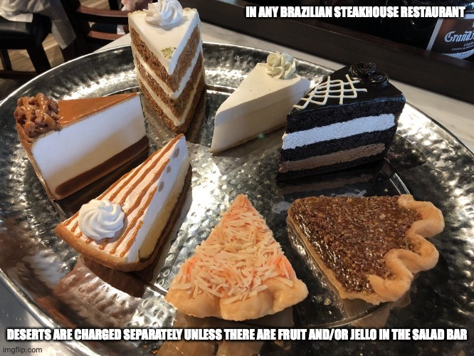 Desserts in a Brazilian Steakhouse |  IN ANY BRAZILIAN STEAKHOUSE RESTAURANT; DESERTS ARE CHARGED SEPARATELY UNLESS THERE ARE FRUIT AND/OR JELLO IN THE SALAD BAR | image tagged in dessert,memes,food | made w/ Imgflip meme maker
