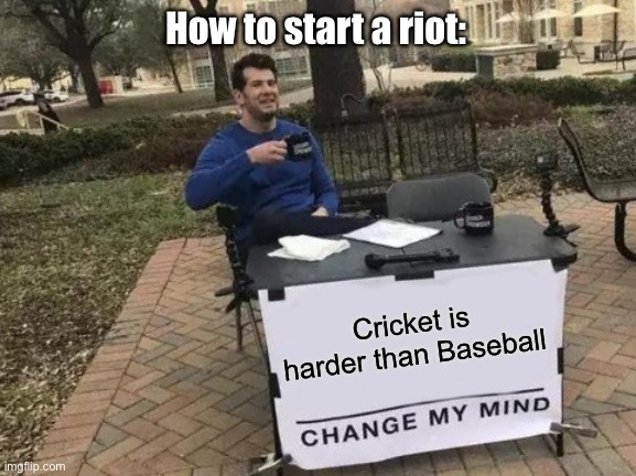 How to start a riot |  How to start a riot:; Cricket is harder than Baseball | image tagged in memes,change my mind | made w/ Imgflip meme maker