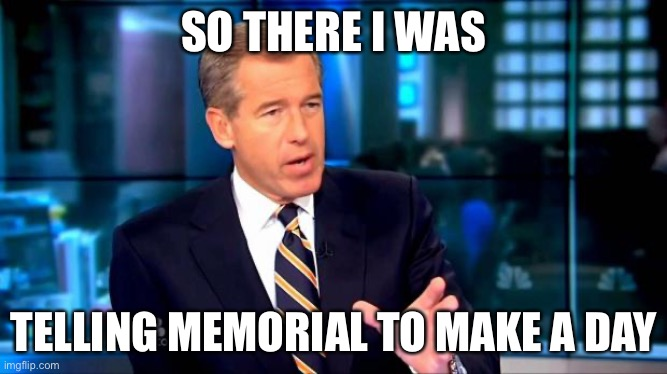 So there I was |  SO THERE I WAS; TELLING MEMORIAL TO MAKE A DAY | image tagged in so there i was,memorial day,memes,funny | made w/ Imgflip meme maker