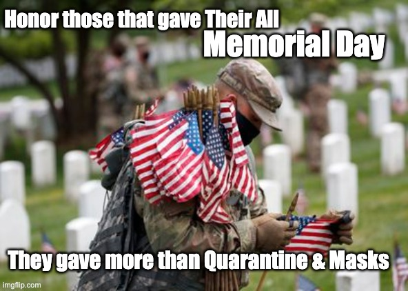 Memorial Day |  Honor those that gave Their All; Memorial Day; They gave more than Quarantine & Masks | image tagged in memorial day,honor,quarantine,face mask,freedom,military | made w/ Imgflip meme maker