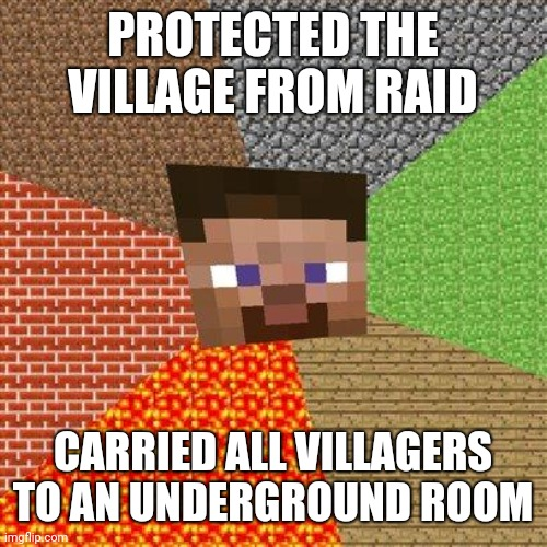 Village raid |  PROTECTED THE VILLAGE FROM RAID; CARRIED ALL VILLAGERS TO AN UNDERGROUND ROOM | image tagged in minecraft steve | made w/ Imgflip meme maker
