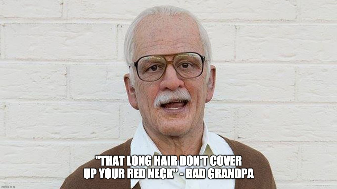 "Red Neck Memes for Sunburnt Teens |  ""THAT LONG HAIR DON'T COVER UP YOUR RED NECK"" - BAD GRANDPA 
