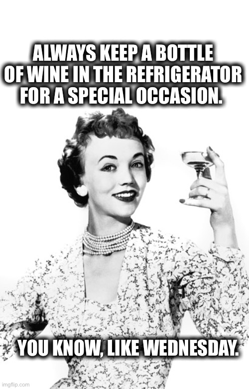 Have A Drink |  ALWAYS KEEP A BOTTLE OF WINE IN THE REFRIGERATOR FOR A SPECIAL OCCASION. YOU KNOW, LIKE WEDNESDAY. | image tagged in drink,wine,special,wednesday,alcohol,alcoholic | made w/ Imgflip meme maker