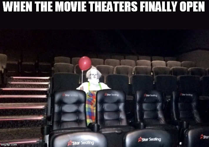 WHEN THE MOVIE THEATERS FINALLY OPEN | image tagged in movie theater,cinema,open,lockdown | made w/ Imgflip meme maker