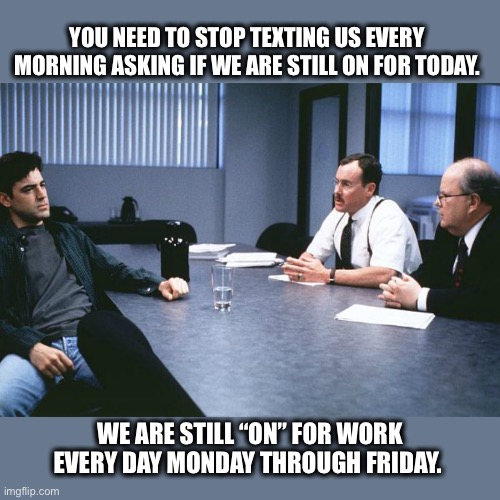 "Stop texting every morning |  YOU NEED TO STOP TEXTING US EVERY  MORNING ASKING IF WE ARE STILL ON FOR TODAY. WE ARE STILL ""ON"" FOR WORK EVERY DAY MONDAY THROUGH FRIDAY. 