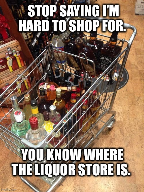 Easy to shop for |  STOP SAYING I'M HARD TO SHOP FOR. YOU KNOW WHERE THE LIQUOR STORE IS. | image tagged in liquor cart,shopping,alcohol,fathers day,alcoholic,buy | made w/ Imgflip meme maker