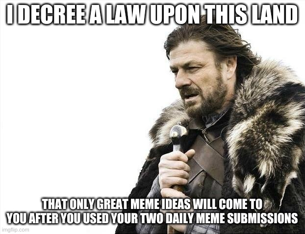 Brace Yourselves X is Coming |  I DECREE A LAW UPON THIS LAND; THAT ONLY GREAT MEME IDEAS WILL COME TO YOU AFTER YOU USED YOUR TWO DAILY MEME SUBMISSIONS | image tagged in memes,brace yourselves x is coming | made w/ Imgflip meme maker