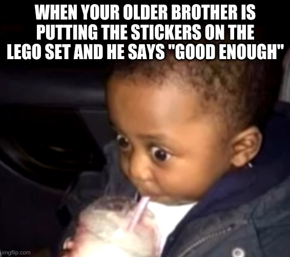 "Uh oh drinking kid |  WHEN YOUR OLDER BROTHER IS PUTTING THE STICKERS ON THE LEGO SET AND HE SAYS ""GOOD ENOUGH"" 