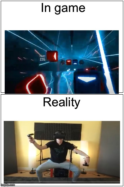 Vr vs reality |  In game; Reality | image tagged in memes,vr,beat saber | made w/ Imgflip meme maker