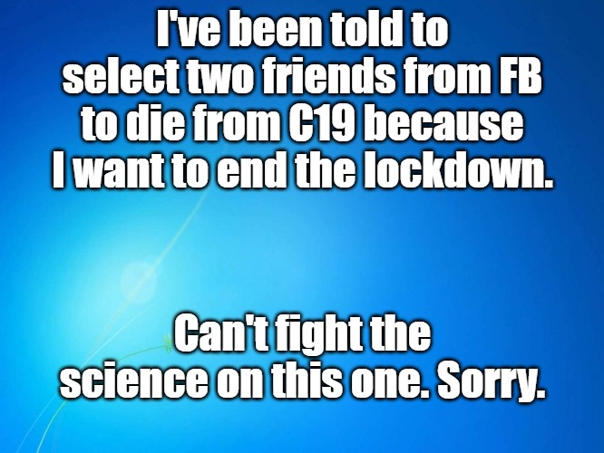 blank blue |  I've been told to select two friends from FB to die from C19 because I want to end the lockdown. Can't fight the science on this one. Sorry. | image tagged in blank blue | made w/ Imgflip meme maker