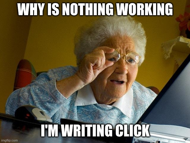 get it? |  WHY IS NOTHING WORKING; I'M WRITING CLICK | image tagged in memes,grandma finds the internet | made w/ Imgflip meme maker