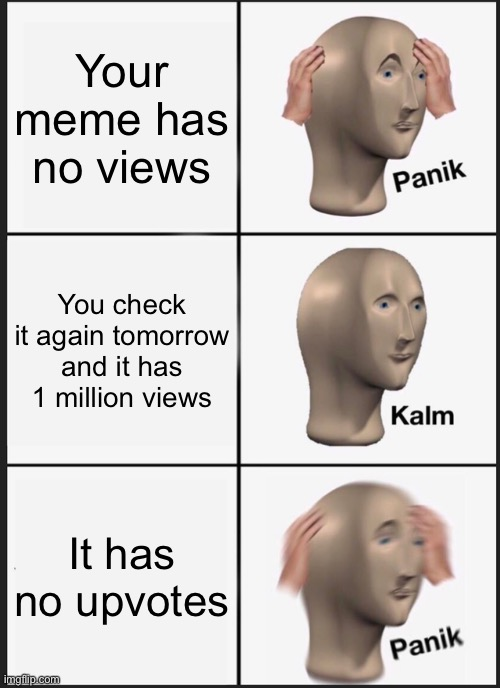 This would honestly suck |  Your meme has no views; You check it again tomorrow and it has 1 million views; It has no upvotes | image tagged in memes,panik kalm panik | made w/ Imgflip meme maker