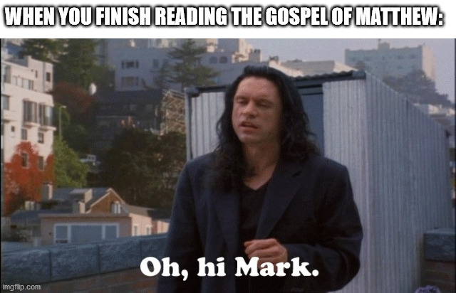 Oh Hi Mark |  WHEN YOU FINISH READING THE GOSPEL OF MATTHEW: | image tagged in oh hi mark | made w/ Imgflip meme maker
