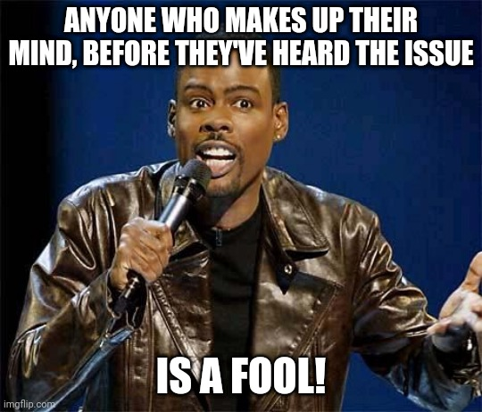 Pre-Judging is foolish! |  ANYONE WHO MAKES UP THEIR MIND, BEFORE THEY'VE HEARD THE ISSUE; IS A FOOL! | image tagged in chris rock | made w/ Imgflip meme maker