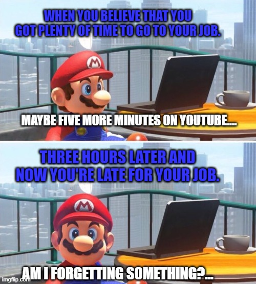 Mario is late for work |  WHEN YOU BELIEVE THAT YOU GOT PLENTY OF TIME TO GO TO YOUR JOB. MAYBE FIVE MORE MINUTES ON YOUTUBE.... THREE HOURS LATER AND NOW YOU'RE LATE FOR YOUR JOB. AM I FORGETTING SOMETHING?... | image tagged in mario looks at computer | made w/ Imgflip meme maker