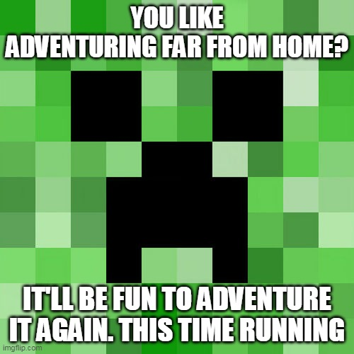Scumbag Minecraft |  YOU LIKE ADVENTURING FAR FROM HOME? IT'LL BE FUN TO ADVENTURE IT AGAIN. THIS TIME RUNNING | image tagged in memes,scumbag minecraft | made w/ Imgflip meme maker