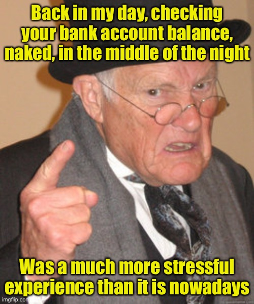 Pre-digital era |  Back in my day, checking your bank account balance, naked, in the middle of the night; Was a much more stressful experience than it is nowadays | image tagged in memes,back in my day | made w/ Imgflip meme maker