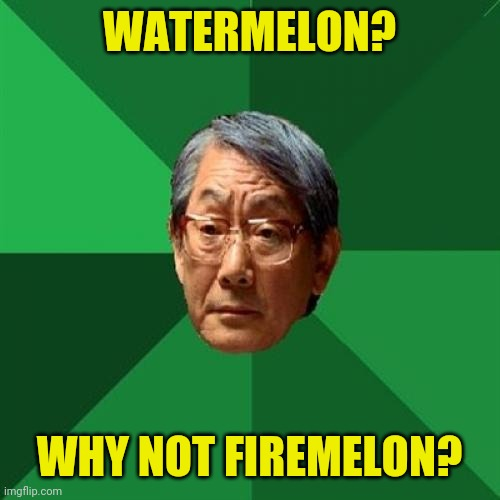 Or windmelon |  WATERMELON? WHY NOT FIREMELON? | image tagged in memes,high expectations asian father | made w/ Imgflip meme maker
