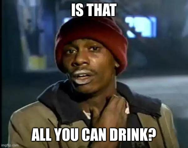 Y'all Got Any More Of That Meme | IS THAT ALL YOU CAN DRINK? | image tagged in memes,y'all got any more of that | made w/ Imgflip meme maker