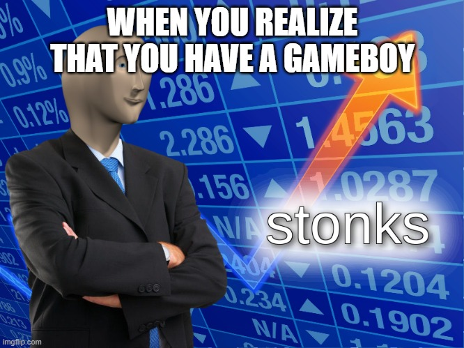 Me |  WHEN YOU REALIZE THAT YOU HAVE A GAMEBOY | image tagged in stonks,gameboy | made w/ Imgflip meme maker