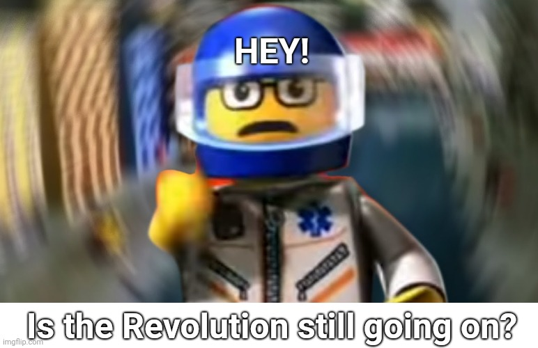 I'm just wondering, of course |  HEY! Is the Revolution still going on? | image tagged in a man has fallen into the river of lego city hey | made w/ Imgflip meme maker