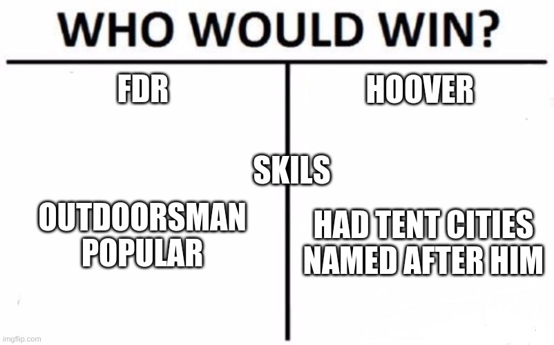 Who Would Win? |  FDR; HOOVER; SKILS; OUTDOORSMAN POPULAR; HAD TENT CITIES NAMED AFTER HIM | image tagged in memes,who would win | made w/ Imgflip meme maker