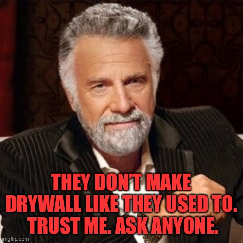 THEY DON'T MAKE DRYWALL LIKE THEY USED TO.  TRUST ME. ASK ANYONE. | image tagged in world's most interesting man | made w/ Imgflip meme maker