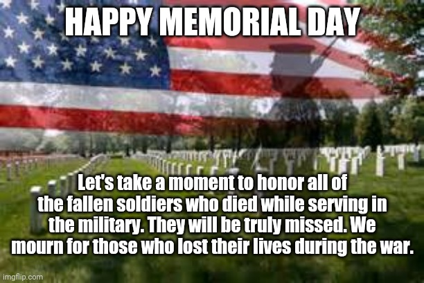 Happy Memorial Day |  HAPPY MEMORIAL DAY; Let's take a moment to honor all of the fallen soldiers who died while serving in the military. They will be truly missed. We mourn for those who lost their lives during the war. | image tagged in memorial day,funny,memes,meme,holidays,holiday | made w/ Imgflip meme maker