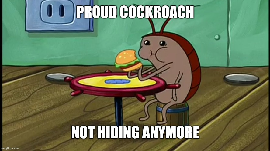 Spongebob Cockroach Eating |  PROUD COCKROACH; NOT HIDING ANYMORE | image tagged in spongebob cockroach eating | made w/ Imgflip meme maker