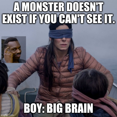 Big briane |  A MONSTER DOESN'T EXIST IF YOU CAN'T SEE IT. BOY: BIG BRAIN | image tagged in memes,bird box,big brain | made w/ Imgflip meme maker